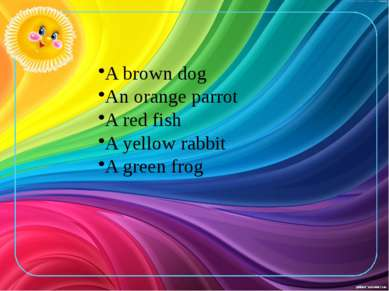 A brown dog An orange parrot A red fish A yellow rabbit A green frog
