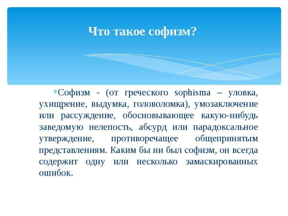 Софизм - (от греческого sophisma – уловка, ухищрение, выдумка, головоломка), ...