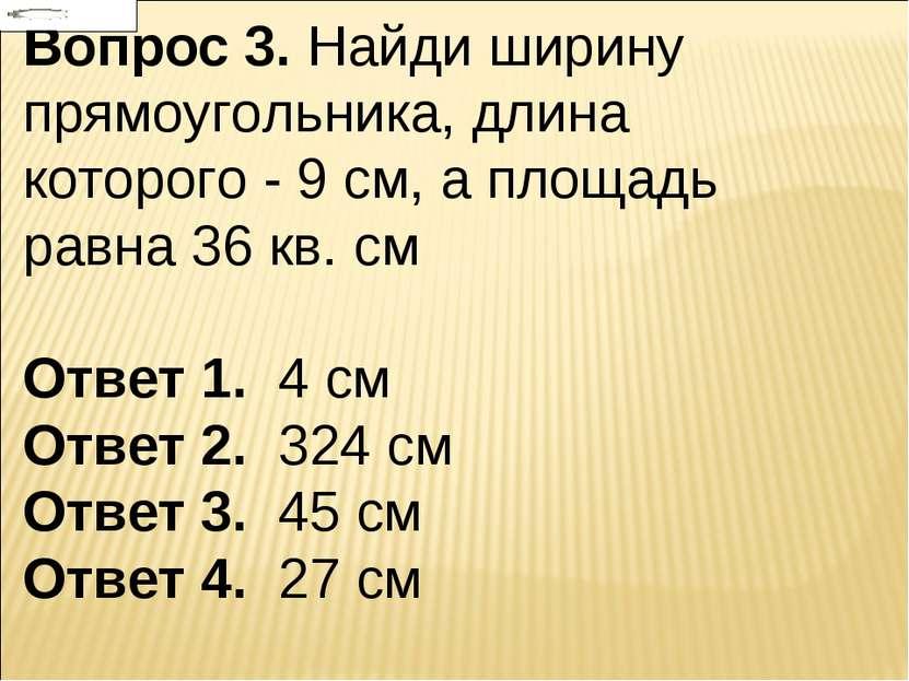 Вопрос 3. Найди ширину прямоугольника, длина которого - 9 см, а площадь равна...
