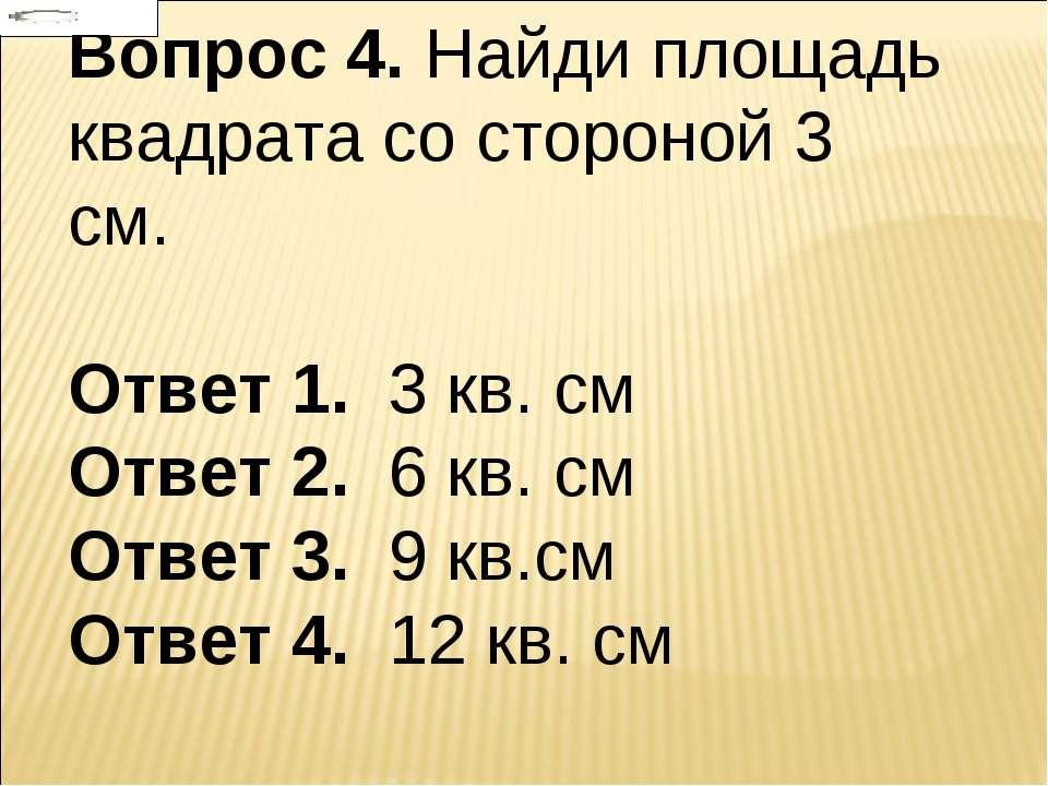 Вопрос 4. Найди площадь квадрата со стороной 3 см. Ответ 1. 3 кв. см Ответ 2....