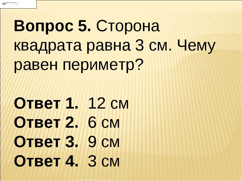 Вопрос 5. Сторона квадрата равна 3 см. Чему равен периметр? Ответ 1. 12 см От...