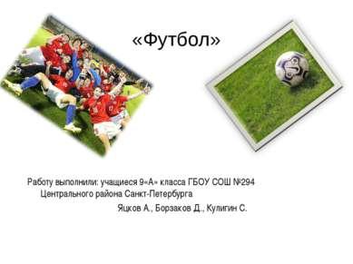 «Футбол» Работу выполнили: учащиеся 9«А» класса ГБОУ СОШ №294 Центрального ра...