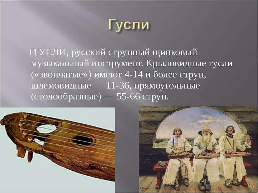 Г УСЛИ, русский струнный щипковый музыкальный инструмент. Крыловидные гусли (...