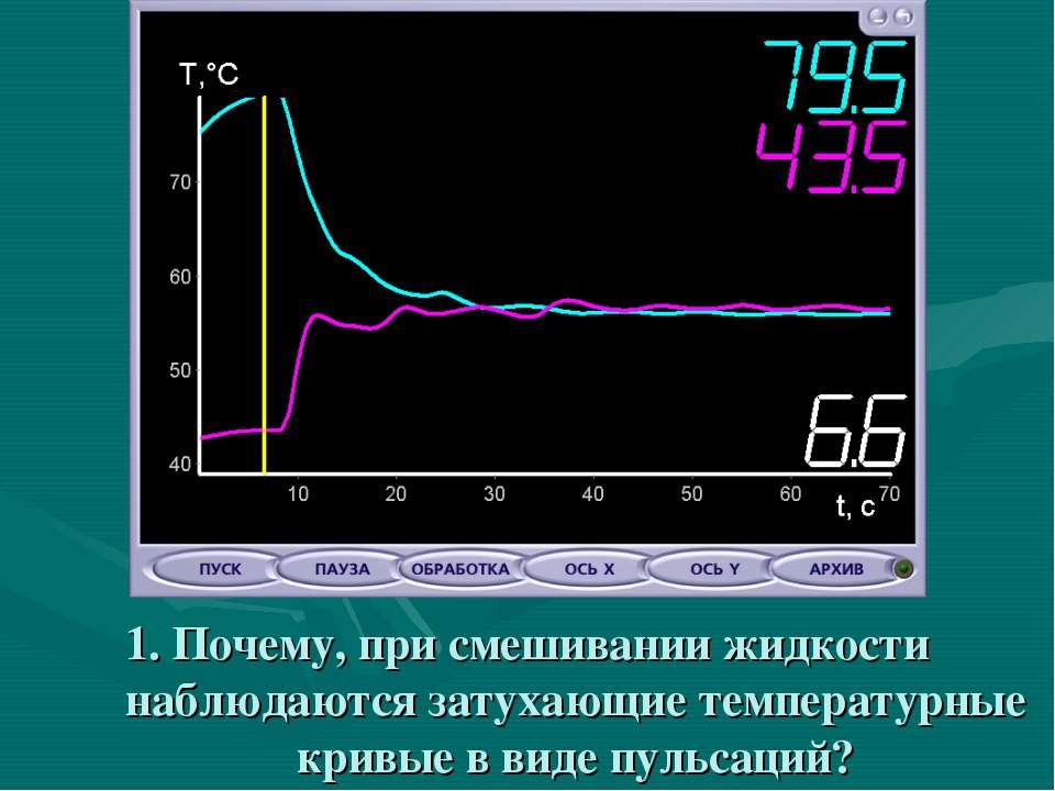 1. Почему, при смешивании жидкости наблюдаются затухающие температурные кривы...