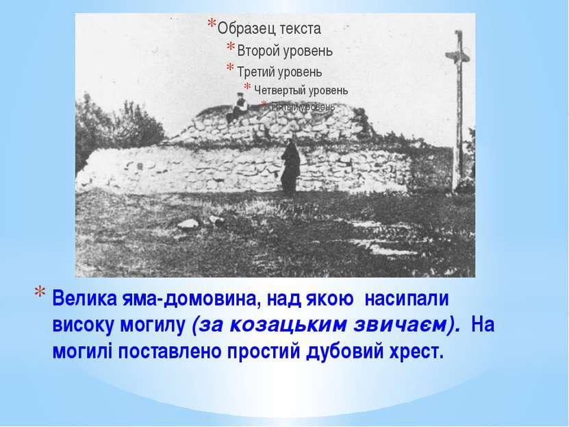 Велика яма-домовина, над якою насипали високу могилу (за козацьким звичаєм). ...
