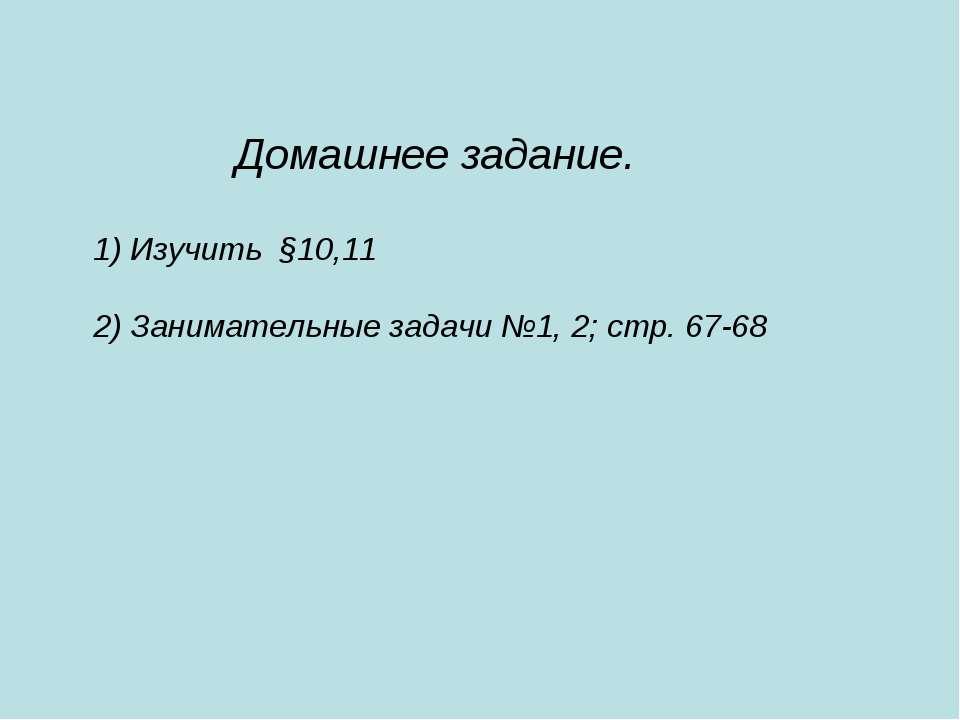 Домашнее задание. 1) Изучить §10,11 2) Занимательные задачи №1, 2; стр. 67-68