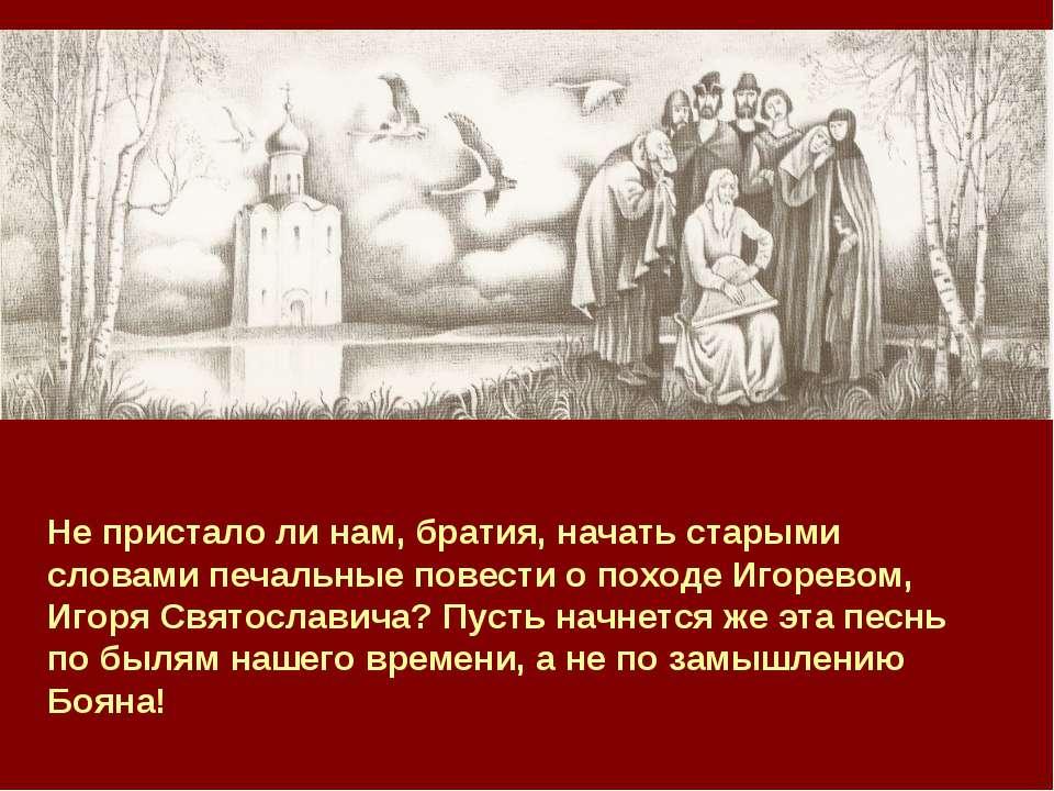 Не пристало ли нам, братия, начать старыми словами печальные повести о походе...