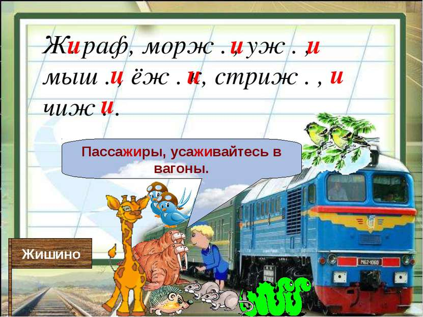 Жишино Пассажиры, усаживайтесь в вагоны. Ж. раф, морж . , уж . , мыш . , ёж ....