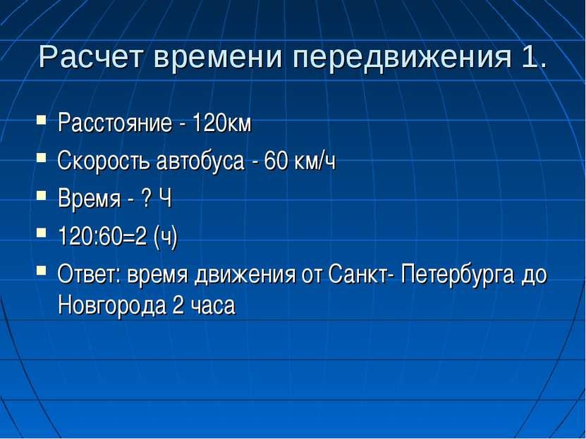 Расчет времени передвижения 1. Расстояние - 120км Скорость автобуса - 60 км/ч...