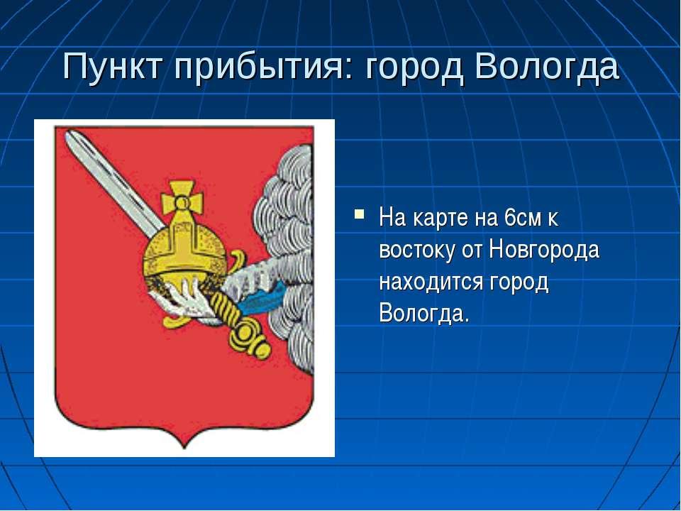 Пункт прибытия: город Вологда На карте на 6см к востоку от Новгорода находитс...