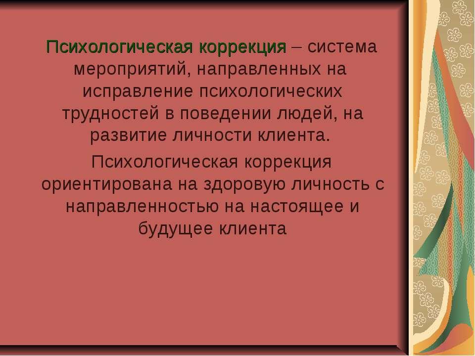 Психологическая коррекция – система мероприятий, направленных на исправление ...
