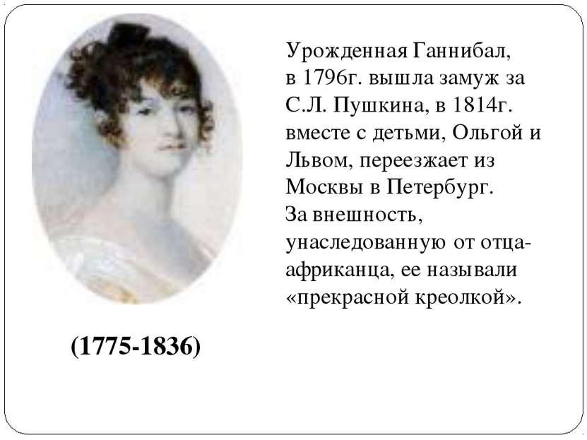 (1775-1836) Урожденная Ганнибал, в 1796г. вышла замуж за С.Л. Пушкина, в 1814...