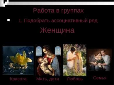 Работа в группах 1. Подобрать ассоциативный ряд Женщина Мать, дети Красота Лю...