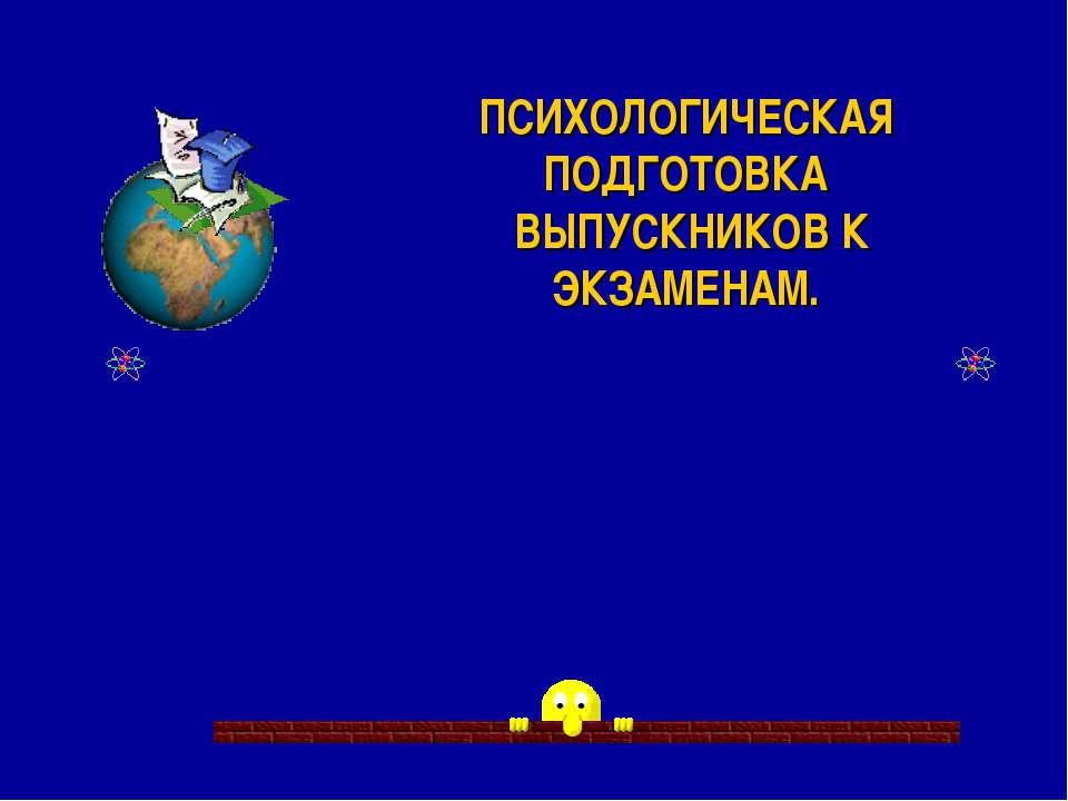 ПСИХОЛОГИЧЕСКАЯ ПОДГОТОВКА ВЫПУСКНИКОВ К ЭКЗАМЕНАМ.