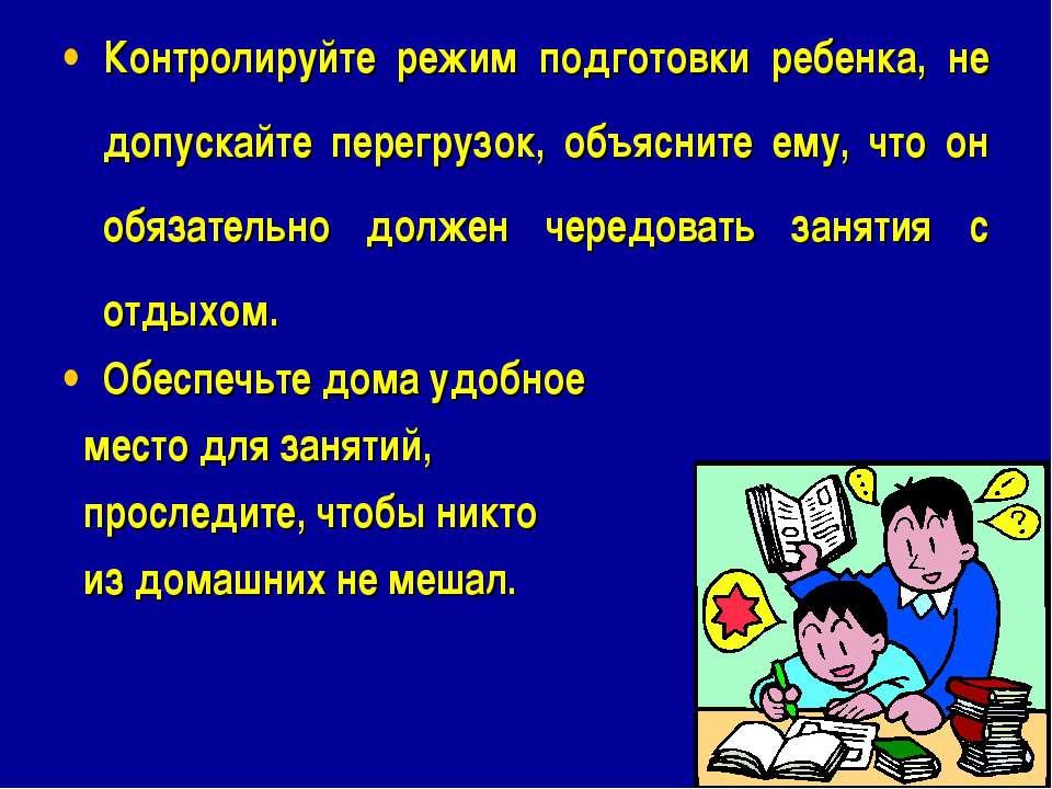Контролируйте режим подготовки ребенка, не допускайте перегрузок, объясните е...