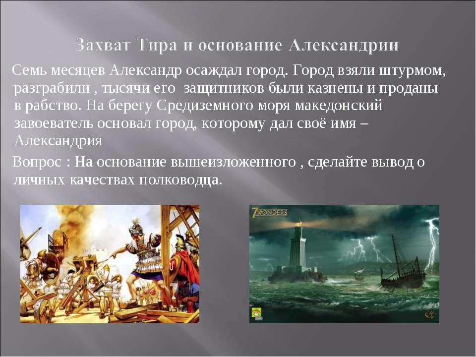 Семь месяцев Александр осаждал город. Город взяли штурмом, разграбили , тысяч...