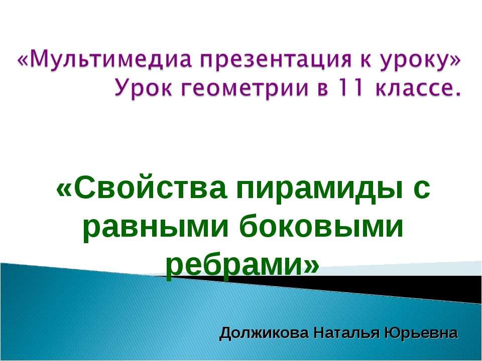 «Свойства пирамиды с равными боковыми ребрами» Должикова Наталья Юрьевна