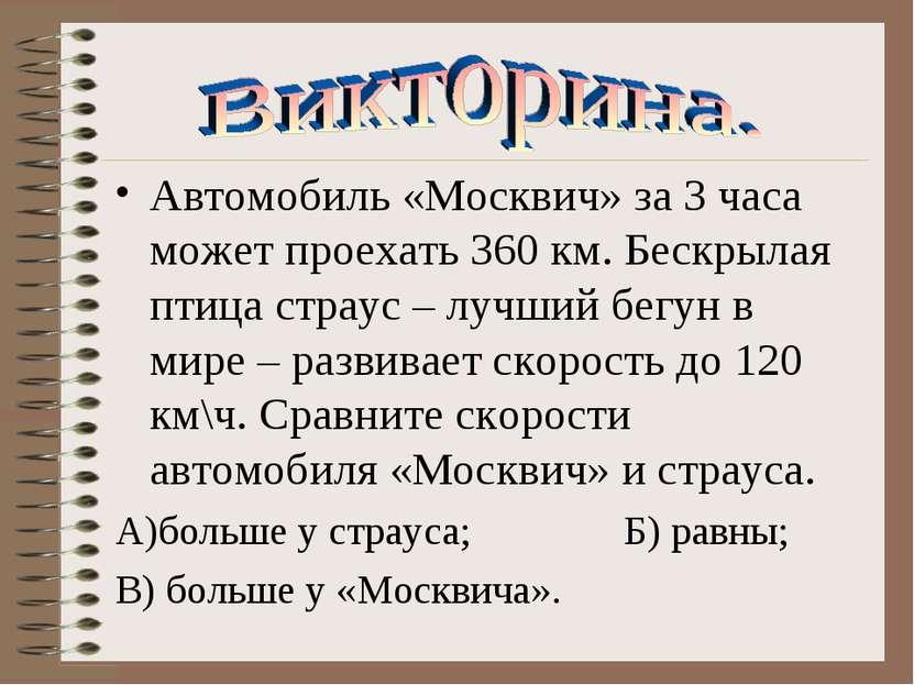Автомобиль «Москвич» за 3 часа может проехать 360 км. Бескрылая птица страус ...