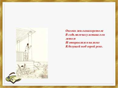 Онегин жил анахоретом: В седьмом часу вставал он летом И отправлялся налегке ...
