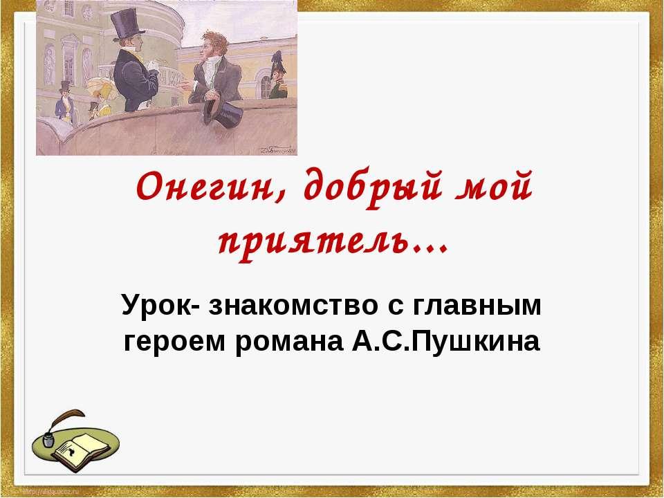 Онегин, добрый мой приятель... Урок- знакомство с главным героем романа А.С.П...