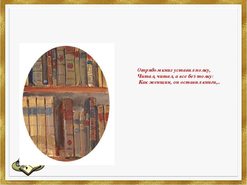 Отрядом книг уставил полку, Читал, читал, а все без толку: Как женщин, он ...