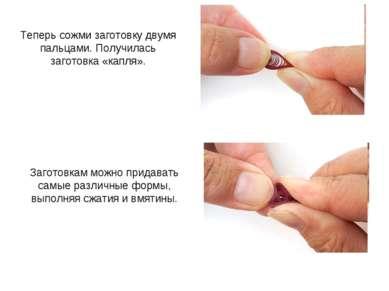 Теперь сожми заготовку двумя пальцами. Получилась заготовка «капля». Заготовк...