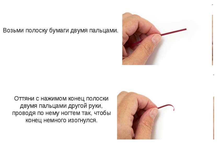 Возьми полоску бумаги двумя пальцами. Оттяни с нажимом конец полоски двумя па...