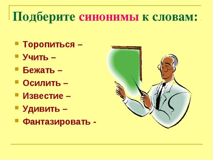 Подберите синонимы к словам: Торопиться – Учить – Бежать – Осилить – Известие...