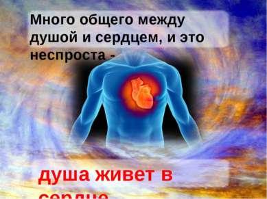 Много общего между душой и сердцем, и это неспроста - душа живет в сердце.