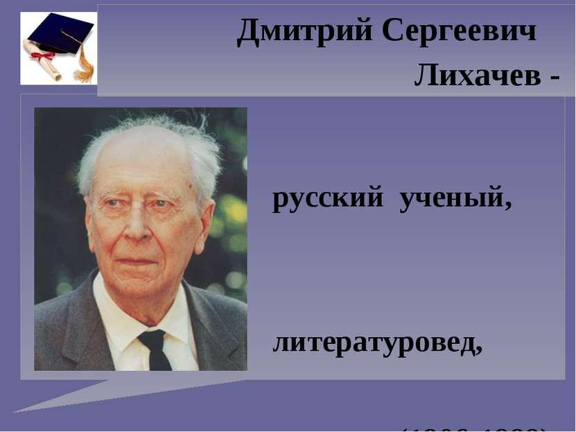 Дмитрий Сергеевич Лихачев - русский ученый, литературовед, академик (1906-1999)