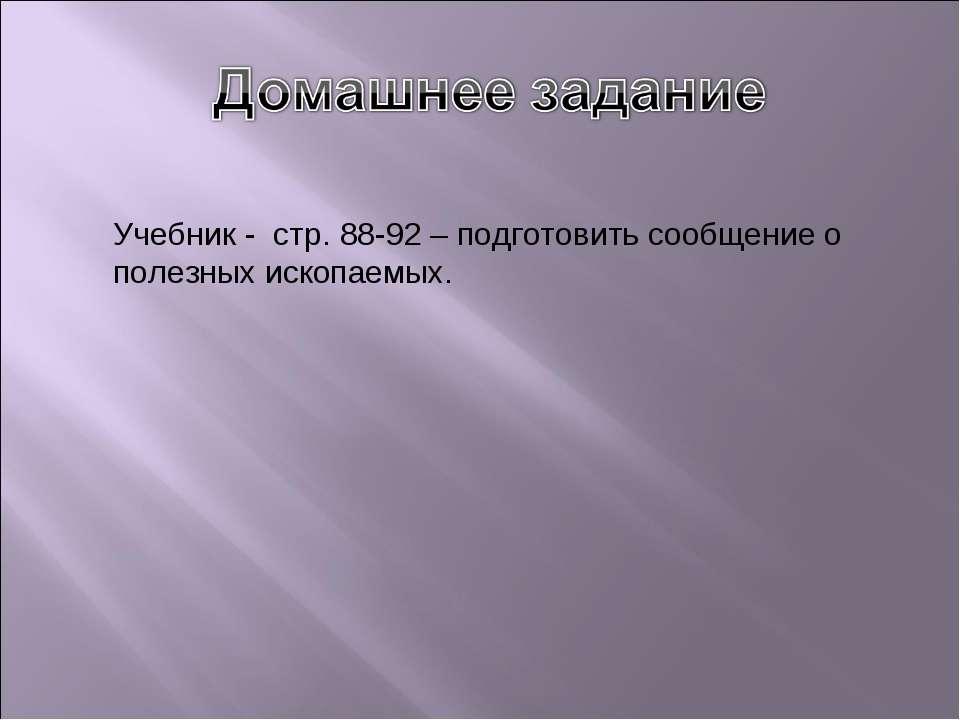 Учебник - стр. 88-92 – подготовить сообщение о полезных ископаемых.