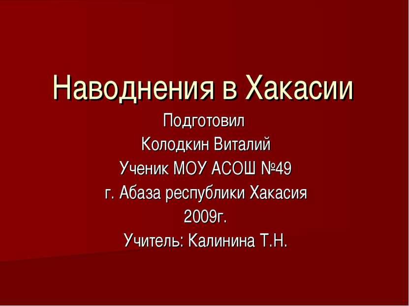 Наводнения в Хакасии Подготовил Колодкин Виталий Ученик МОУ АСОШ №49 г. Абаза...