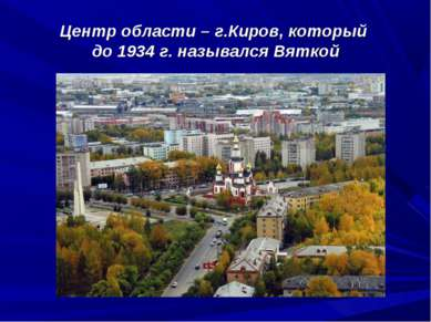 Центр области – г.Киров, который до 1934 г. назывался Вяткой