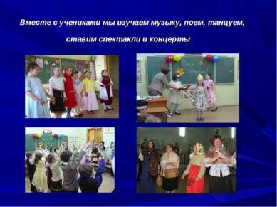 Вместе с учениками мы изучаем музыку, поем, танцуем, ставим спектакли и концерты