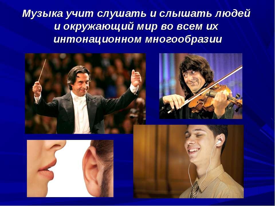 Музыка учит слушать и слышать людей и окружающий мир во всем их интонационном...