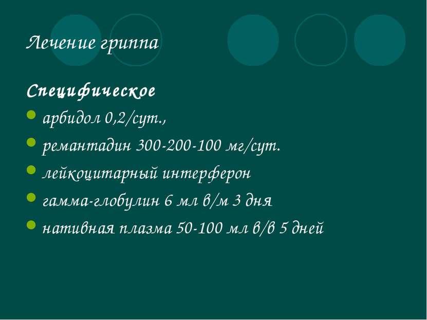 Лечение гриппа Специфическое арбидол 0,2/сут., ремантадин 300-200-100 мг/сут....