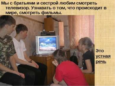 Мы с братьями и сестрой любим смотреть телевизор. Узнавать о том, что происхо...