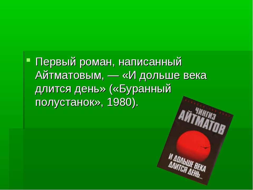 Первый роман, написанный Айтматовым, — «И дольше века длится день» («Буранный...