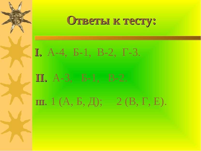 Ответы к тесту: I. А-4, Б-1, В-2, Г-3. II. А-3, Б-1, В-2. III. 1 (А, Б, Д); 2...
