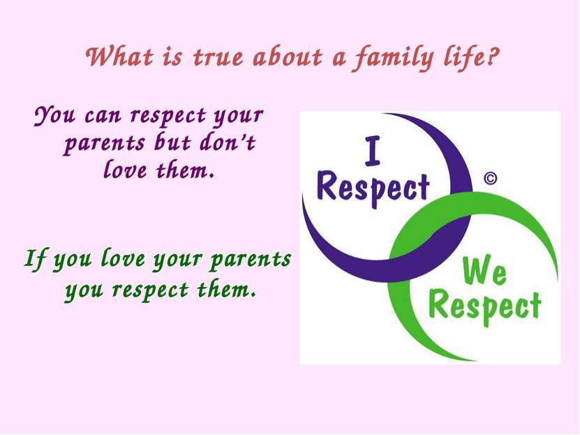 What is true about a family life? You can respect your parents but don't love...