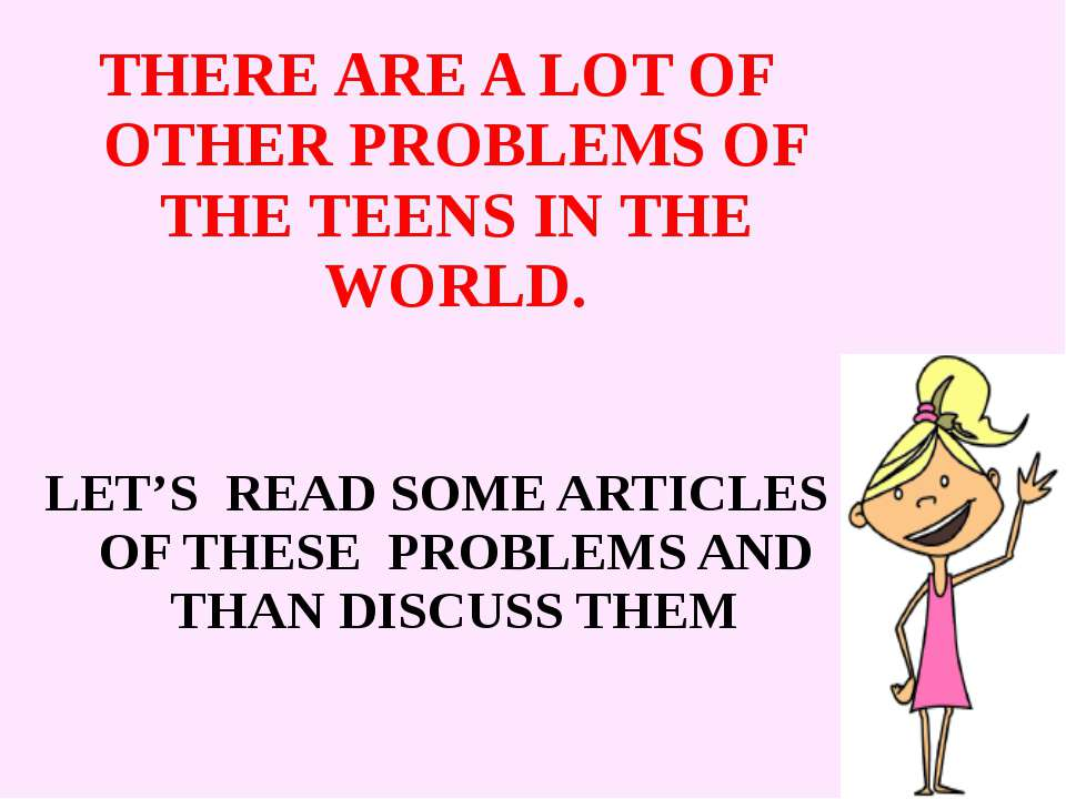 THERE ARE A LOT OF OTHER PROBLEMS OF THE TEENS IN THE WORLD. LET'S READ SOME ...