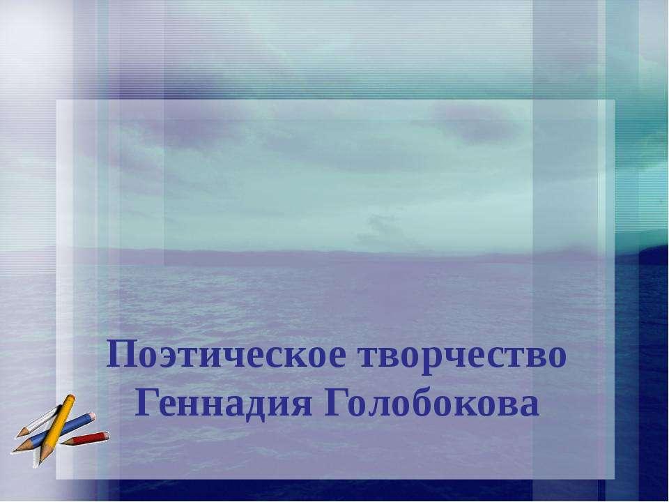 Поэтическое творчество Геннадия Голобокова