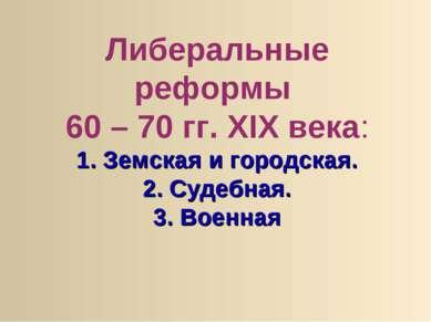 Либеральные реформы 60 – 70 гг. XIX века: 1. Земская и городская. 2. Судебная...