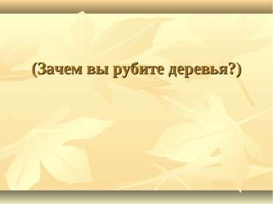 (Зачем вы рубите деревья?)