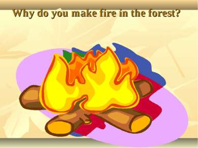 Why do you make fire in the forest?