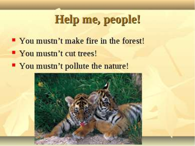 Help me, people! You mustn't make fire in the forest! You mustn't cut trees! ...