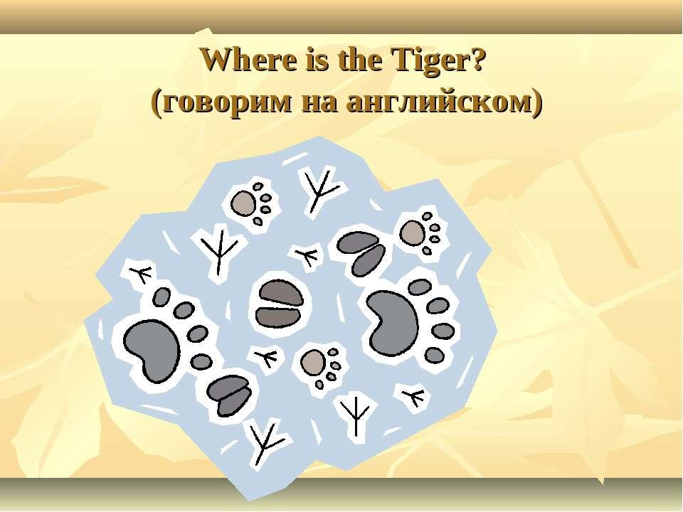 Where is the Tiger? (говорим на английском)