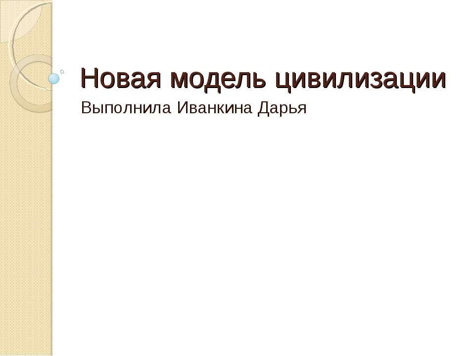 Новая модель цивилизации Выполнила Иванкина Дарья