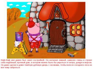 Наф-Наф уже давно был занят постройкой. Он натаскал камней, намесил глины и с...