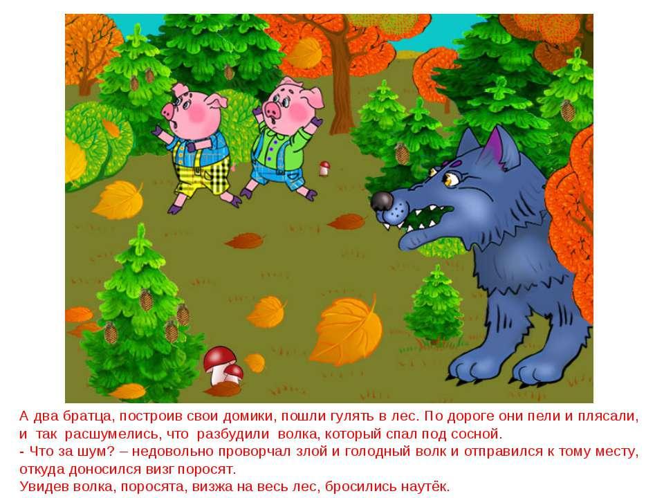 А два братца, построив свои домики, пошли гулять в лес. По дороге они пели и ...